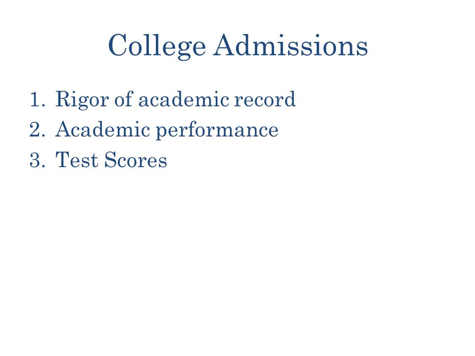 College Admissions 1.Rigor of academic record 2.Academic performance 3.Test Scores