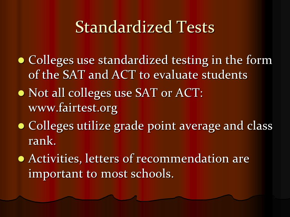 Standardized Tests Colleges use standardized testing in the form of the SAT and ACT to evaluate students Colleges use standardized testing in the form of the SAT and ACT to evaluate students Not all colleges use SAT or ACT:   Not all colleges use SAT or ACT:   Colleges utilize grade point average and class rank.