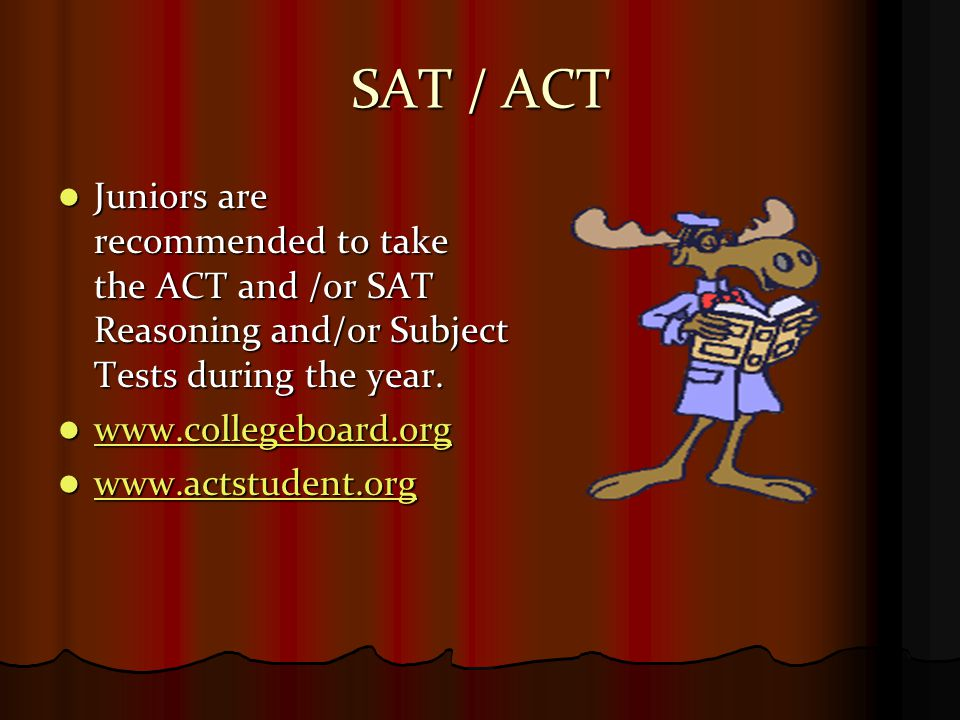 SAT / ACT Juniors are recommended to take the ACT and /or SAT Reasoning and/or Subject Tests during the year.