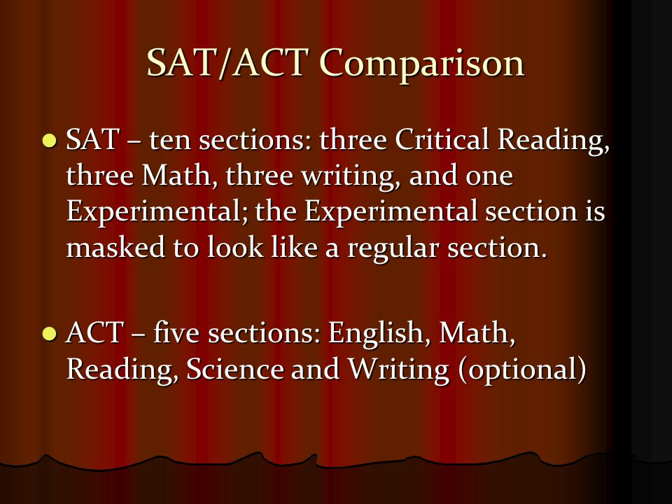 SAT/ACT Comparison SAT – ten sections: three Critical Reading, three Math, three writing, and one Experimental; the Experimental section is masked to look like a regular section.