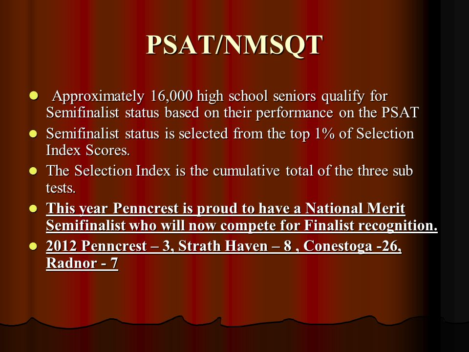 PSAT/NMSQT Approximately 16,000 high school seniors qualify for Semifinalist status based on their performance on the PSAT Approximately 16,000 high school seniors qualify for Semifinalist status based on their performance on the PSAT Semifinalist status is selected from the top 1% of Selection Index Scores.