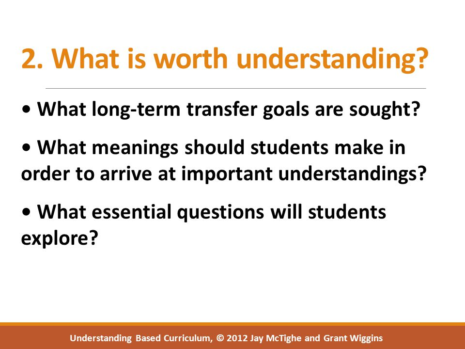 2. What is worth understanding. What long-term transfer goals are sought.