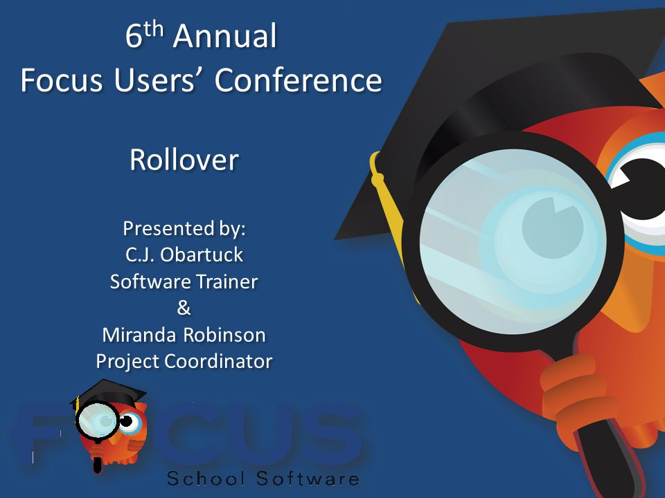 6 th Annual Focus Users' Conference 6 th Annual Focus Users' Conference Rollover Presented by: C.J.