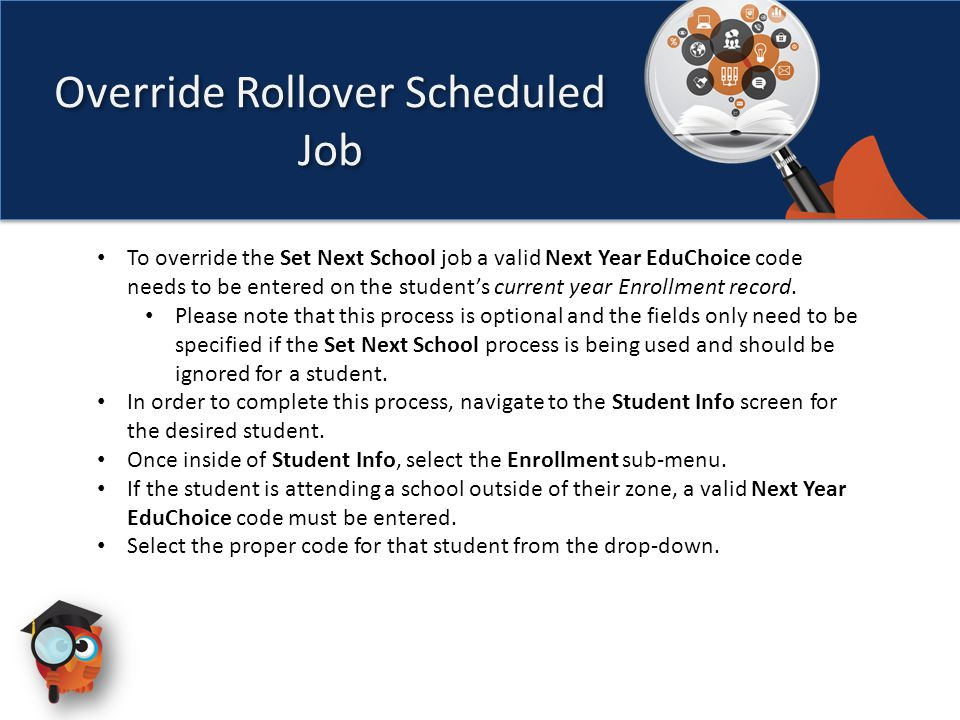 Override Rollover Scheduled Job To override the Set Next School job a valid Next Year EduChoice code needs to be entered on the student's current year Enrollment record.