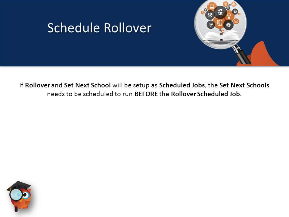 If Rollover and Set Next School will be setup as Scheduled Jobs, the Set Next Schools needs to be scheduled to run BEFORE the Rollover Scheduled Job.