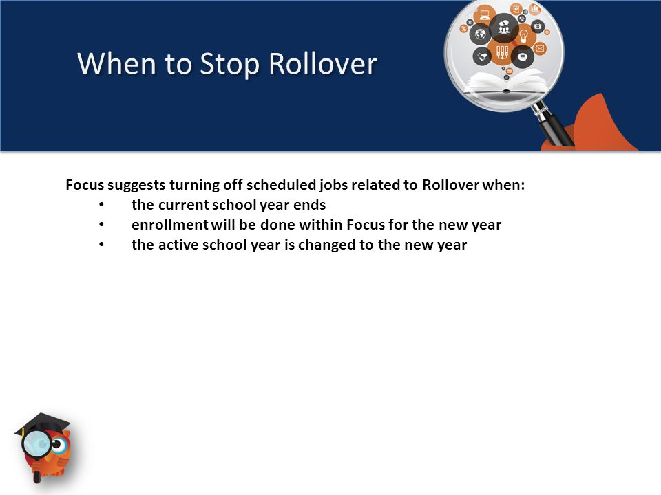 When to Stop Rollover Focus suggests turning off scheduled jobs related to Rollover when: the current school year ends enrollment will be done within Focus for the new year the active school year is changed to the new year