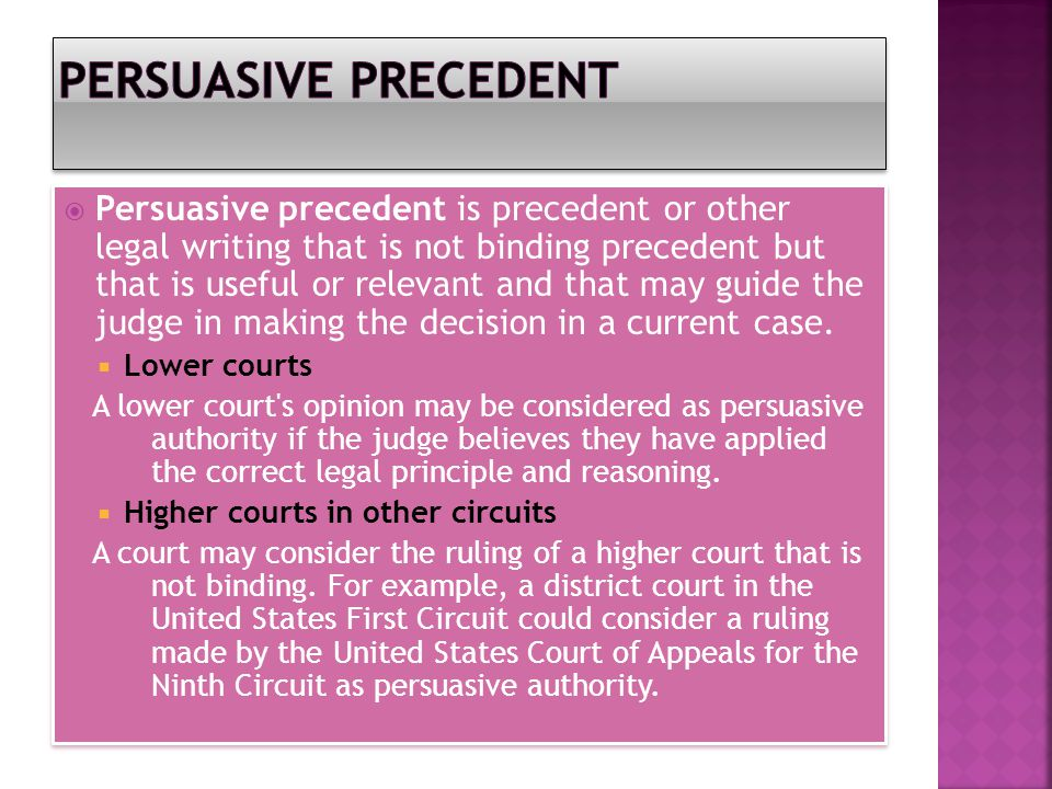  Persuasive precedent is precedent or other legal writing that is not binding precedent but that is useful or relevant and that may guide the judge in making the decision in a current case.