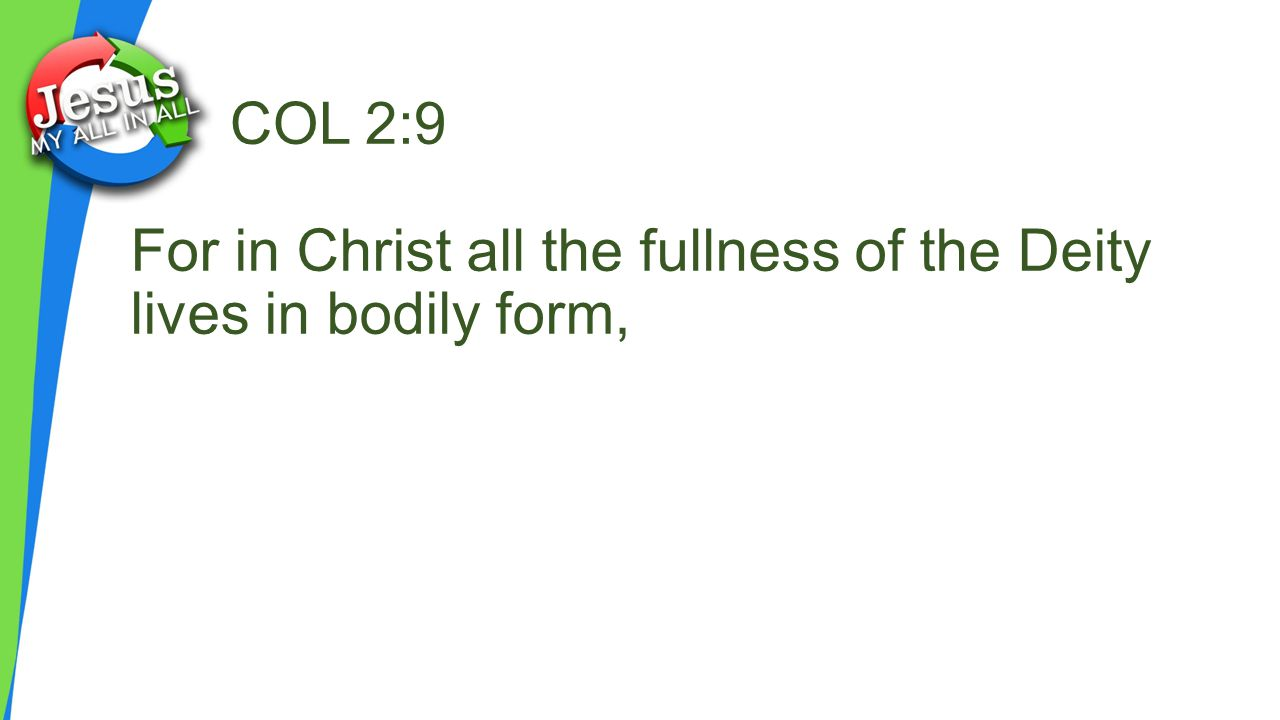 COL 2:9 For in Christ all the fullness of the Deity lives in bodily form,