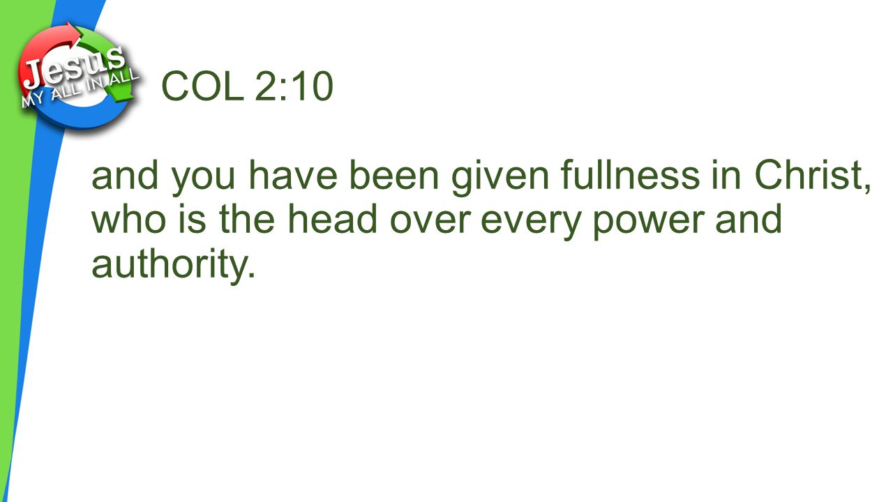 COL 2:10 and you have been given fullness in Christ, who is the head over every power and authority.