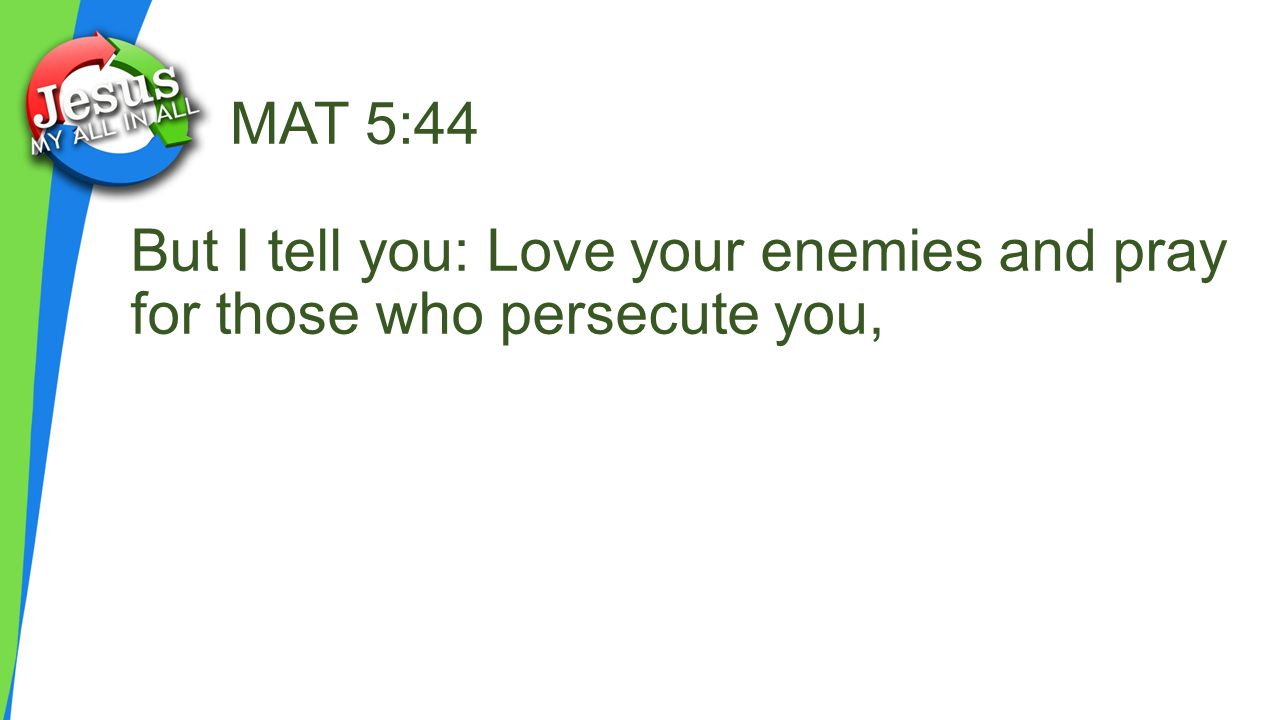 MAT 5:44 But I tell you: Love your enemies and pray for those who persecute you,