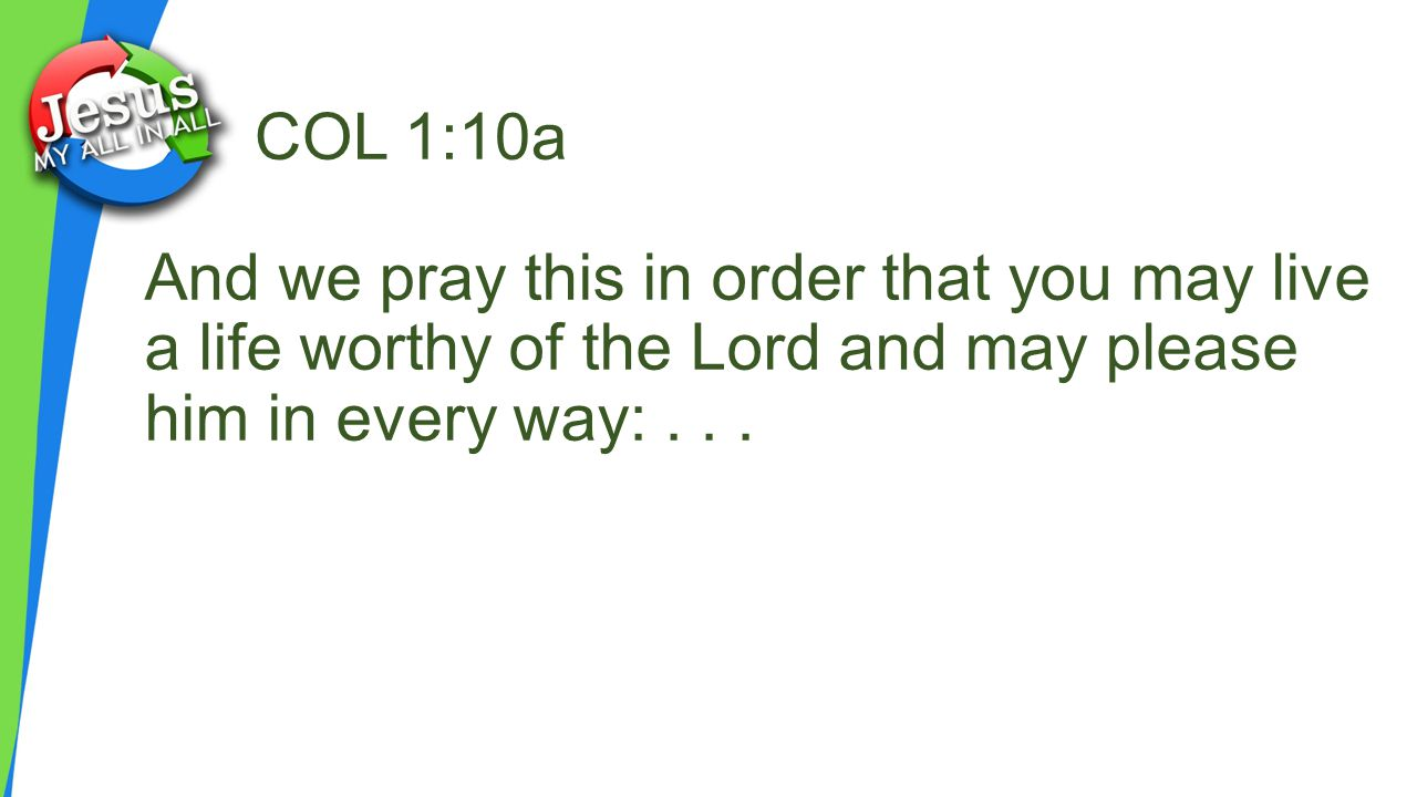 And we pray this in order that you may live a life worthy of the Lord and may please him in every way:...