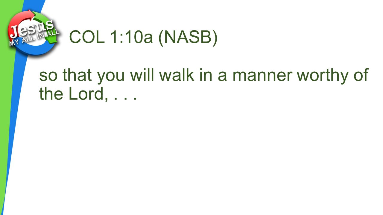 COL 1:10a (NASB) so that you will walk in a manner worthy of the Lord,...