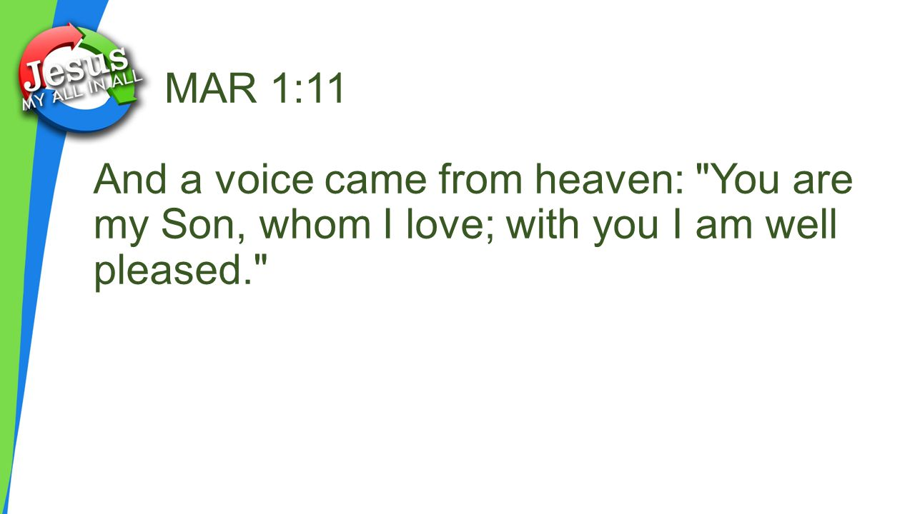 MAR 1:11 And a voice came from heaven: You are my Son, whom I love; with you I am well pleased.