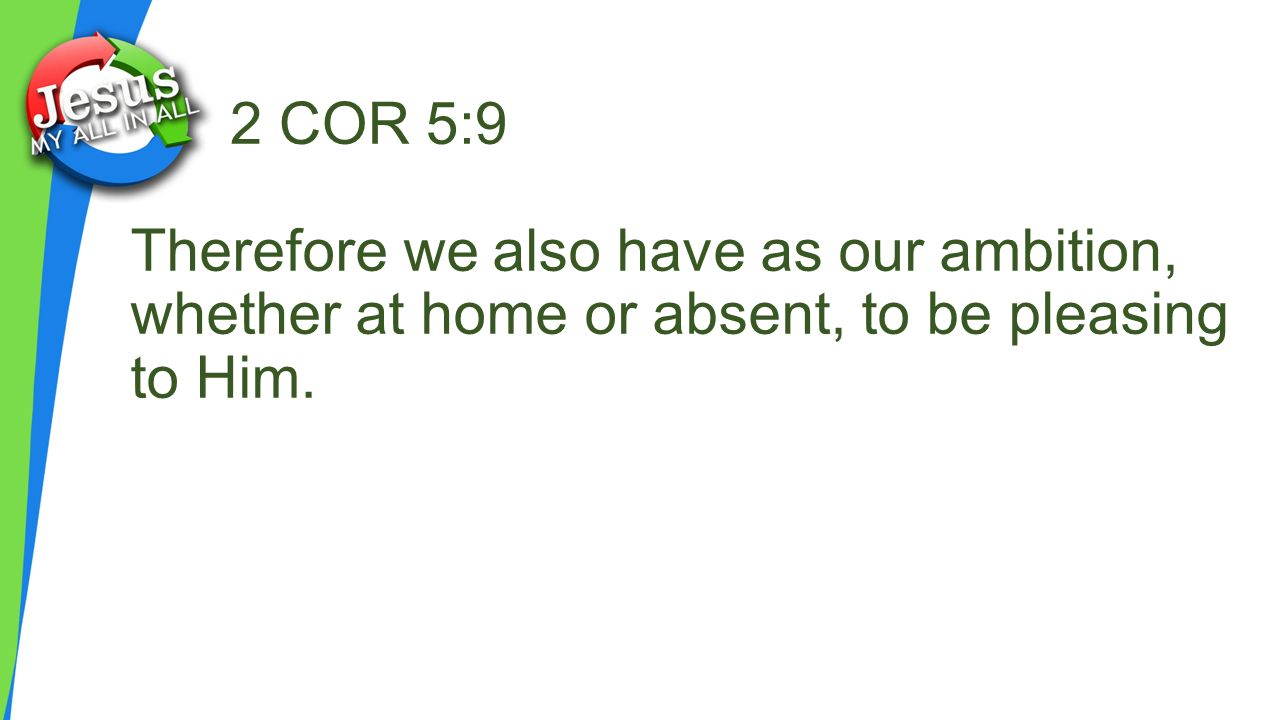 2 COR 5:9 Therefore we also have as our ambition, whether at home or absent, to be pleasing to Him.