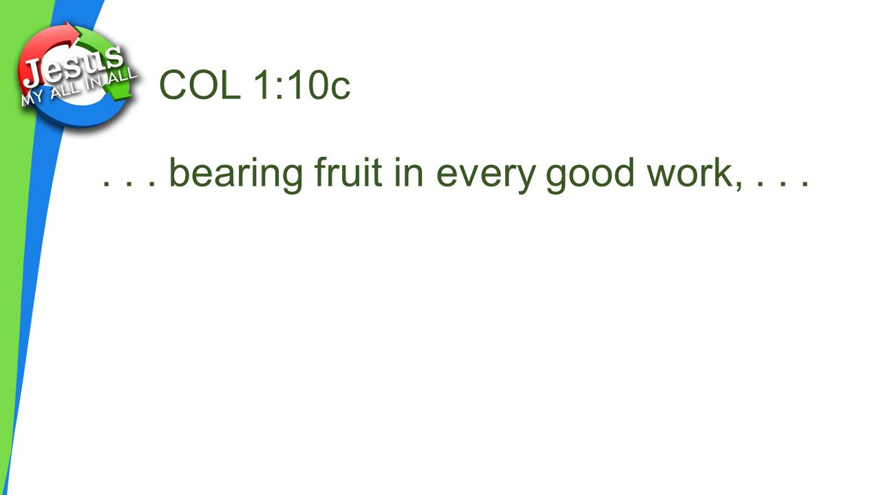 COL 1:10c... bearing fruit in every good work,...