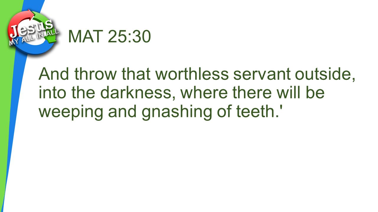 MAT 25:30 And throw that worthless servant outside, into the darkness, where there will be weeping and gnashing of teeth.