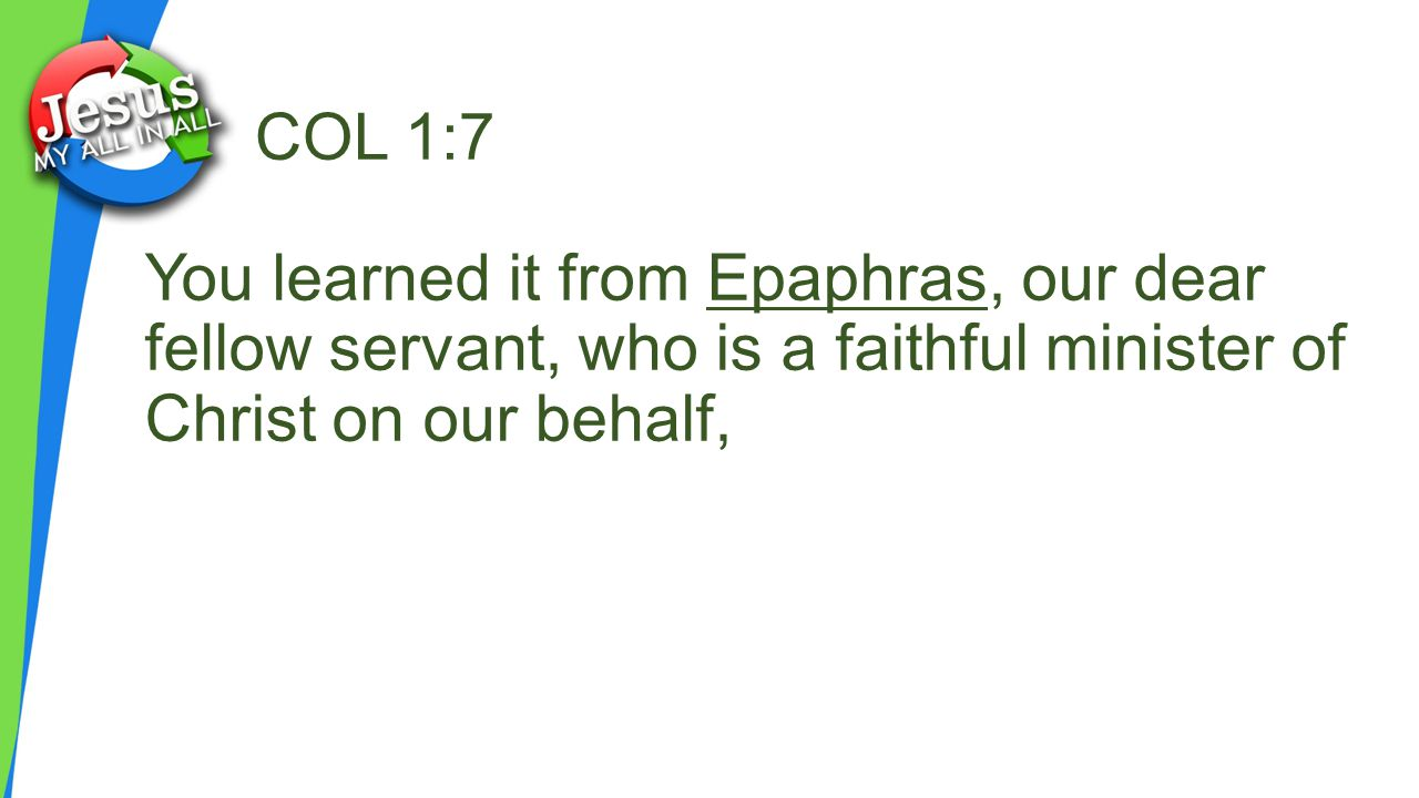 COL 1:7 You learned it from Epaphras, our dear fellow servant, who is a faithful minister of Christ on our behalf,