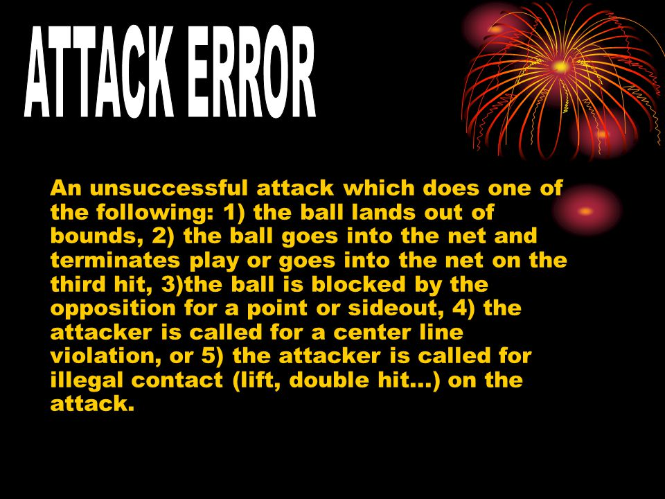 An unsuccessful attack which does one of the following: 1) the ball lands out of bounds, 2) the ball goes into the net and terminates play or goes into the net on the third hit, 3)the ball is blocked by the opposition for a point or sideout, 4) the attacker is called for a center line violation, or 5) the attacker is called for illegal contact (lift, double hit...) on the attack.