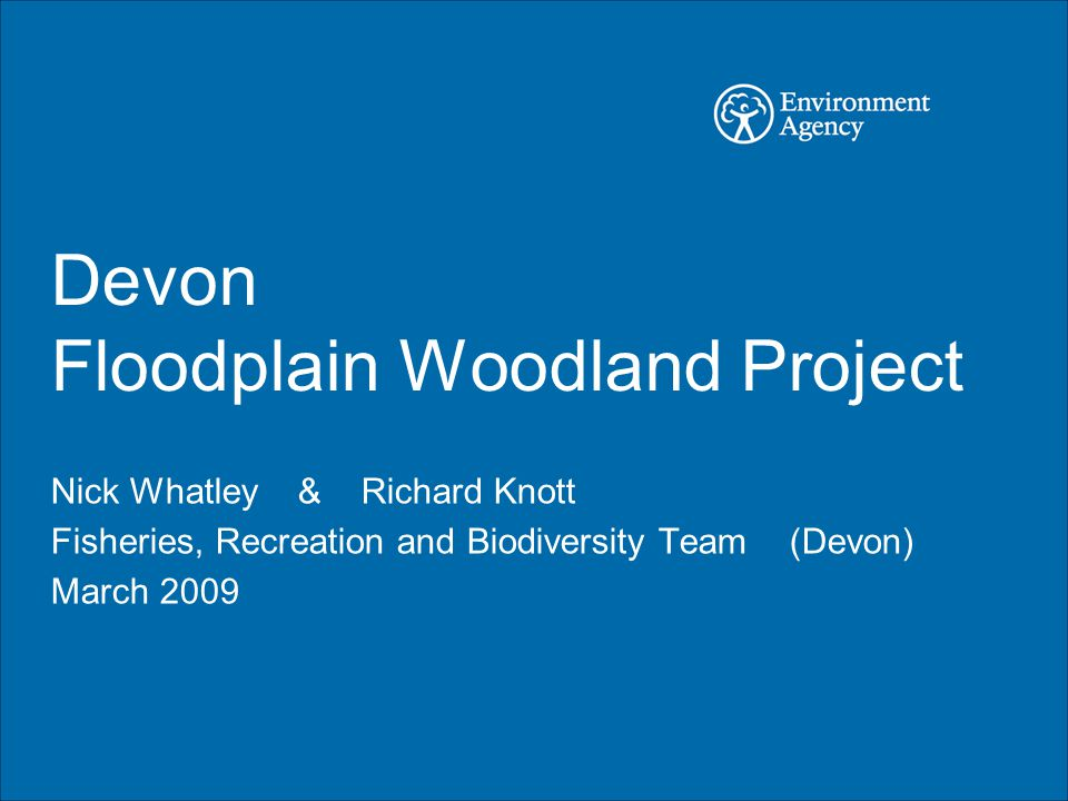 Devon Floodplain Woodland Project Nick Whatley & Richard Knott Fisheries, Recreation and Biodiversity Team (Devon) March 2009