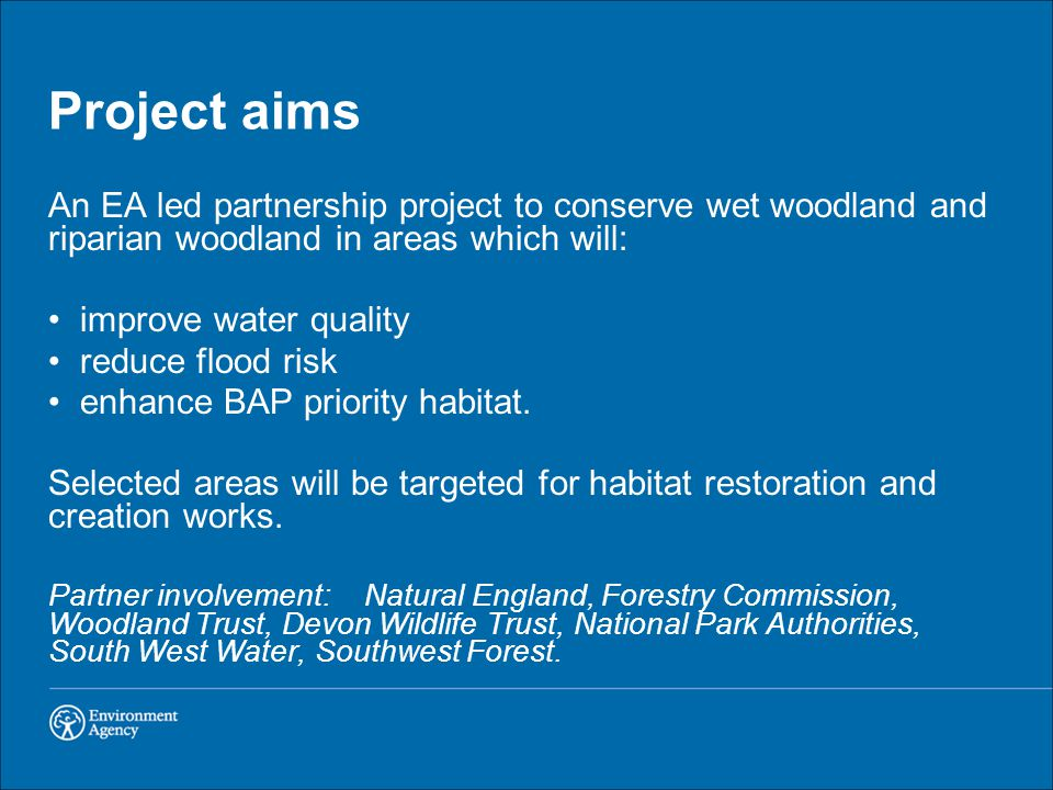 Project aims An EA led partnership project to conserve wet woodland and riparian woodland in areas which will: improve water quality reduce flood risk enhance BAP priority habitat.