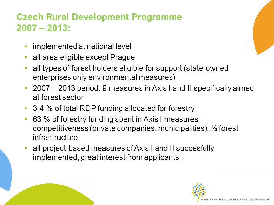 Czech Rural Development Programme 2007 – 2013: implemented at national level all area eligible except Prague all types of forest holders eligible for support (state-owned enterprises only environmental measures) 2007 – 2013 period: 9 measures in Axis I and II specifically aimed at forest sector 3-4 % of total RDP funding allocated for forestry 63 % of forestry funding spent in Axis I measures – competitiveness (private companies, municipalities), ½ forest infrastructure all project-based measures of Axis I and II succesfully implemented, great interest from applicants