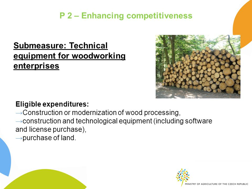 P 2 – Enhancing competitiveness Submeasure: Technical equipment for woodworking enterprises Eligible expenditures: →Construction or modernization of wood processing, →construction and technological equipment (including software and license purchase), →purchase of land.
