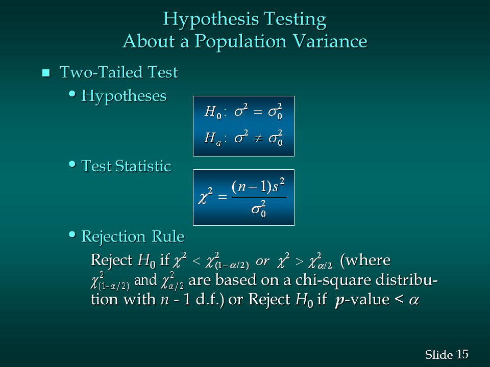 15 Slide n Two-Tailed Test Hypotheses Hypotheses Test Statistic Test Statistic Rejection Rule Rejection Rule Reject H 0 if (where are based on a chi-square distribu- tion with n - 1 d.f.) or Reject H 0 if p -value <  Hypothesis Testing About a Population Variance