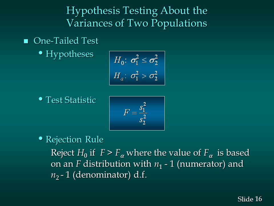 16 Slide n One-Tailed Test Hypotheses Hypotheses Test Statistic Test Statistic Rejection Rule Rejection Rule Reject H 0 if F > F  where the value of F  is based on an F distribution with n (numerator) and n (denominator) d.f.