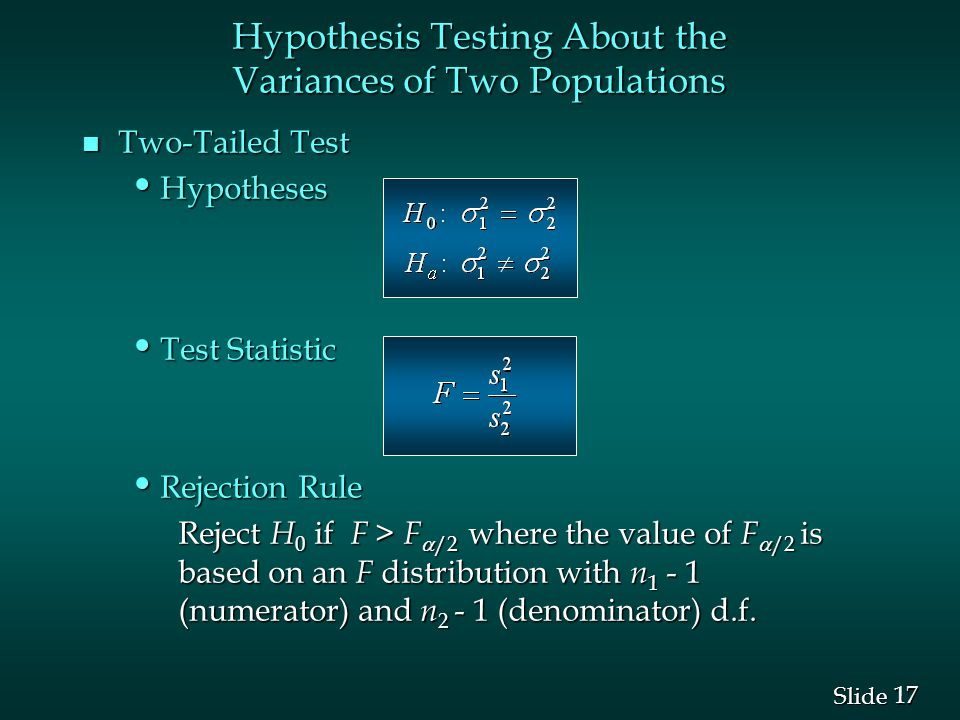 17 Slide n Two-Tailed Test Hypotheses Hypotheses Test Statistic Test Statistic Rejection Rule Rejection Rule Reject H 0 if F > F  /2 where the value of F  /2 is based on an F distribution with n (numerator) and n (denominator) d.f.