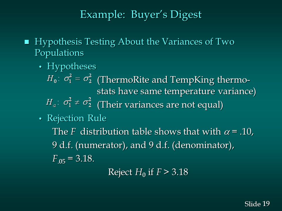 19 Slide n Hypothesis Testing About the Variances of Two Populations Hypotheses Hypotheses (ThermoRite and TempKing thermo- stats have same temperature variance) (ThermoRite and TempKing thermo- stats have same temperature variance) (Their variances are not equal) (Their variances are not equal) Rejection Rule Rejection Rule The F distribution table shows that with  =.10, 9 d.f.