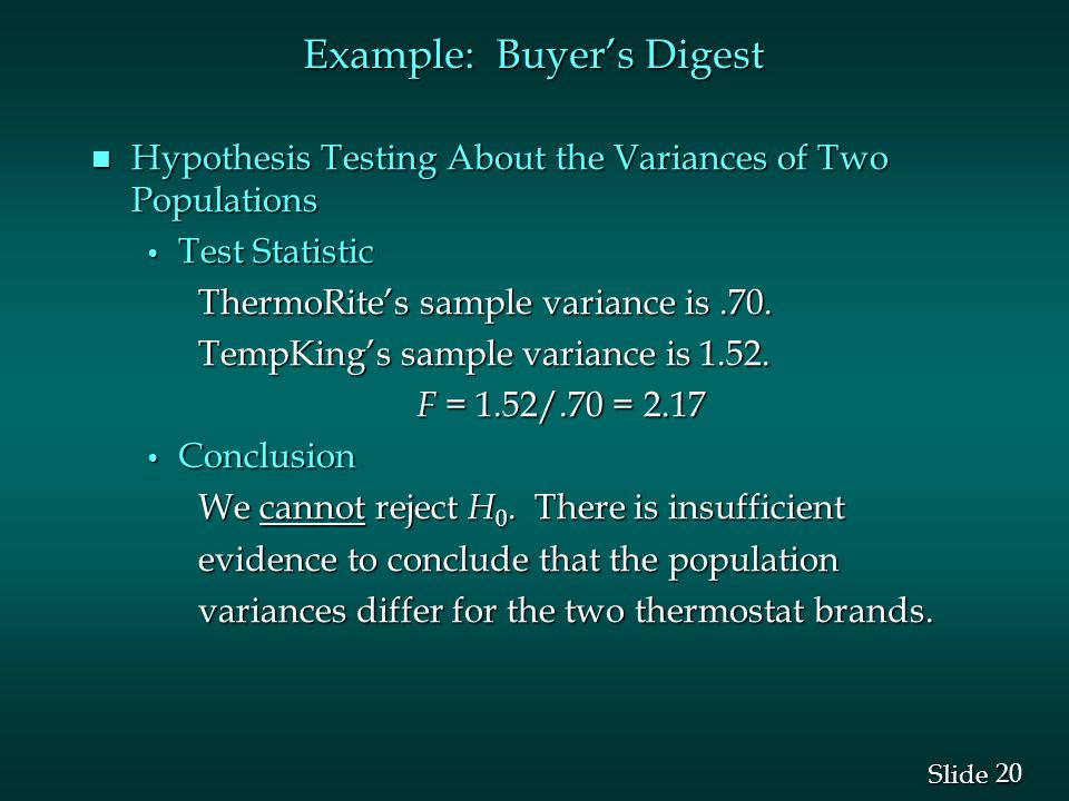 20 Slide n Hypothesis Testing About the Variances of Two Populations Test Statistic Test Statistic ThermoRite's sample variance is.70.