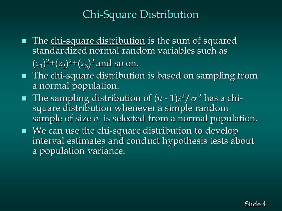 4 4 Slide Chi-Square Distribution n The chi-square distribution is the sum of squared standardized normal random variables such as ( z 1 ) 2 +( z 2 ) 2 +( z 3 ) 2 and so on.
