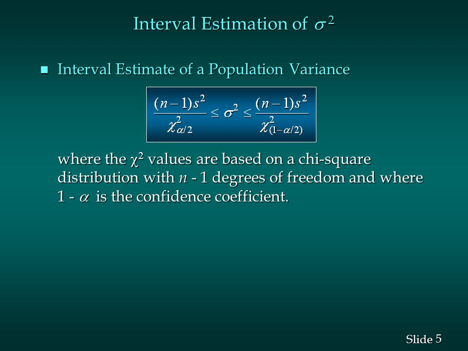 5 5 Slide Interval Estimation of  2 n Interval Estimate of a Population Variance where the    values are based on a chi-square distribution with n - 1 degrees of freedom and where 1 -  is the confidence coefficient.