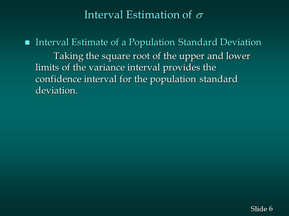 6 6 Slide Interval Estimation of  n Interval Estimate of a Population Standard Deviation Taking the square root of the upper and lower limits of the variance interval provides the confidence interval for the population standard deviation.