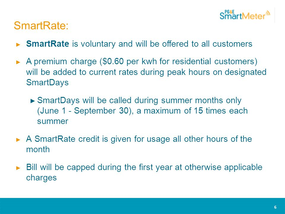 6 ► SmartRate is voluntary and will be offered to all customers ► A premium charge ($0.60 per kwh for residential customers) will be added to current rates during peak hours on designated SmartDays ► SmartDays will be called during summer months only (June 1 - September 30), a maximum of 15 times each summer ► A SmartRate credit is given for usage all other hours of the month ► Bill will be capped during the first year at otherwise applicable charges SmartRate: