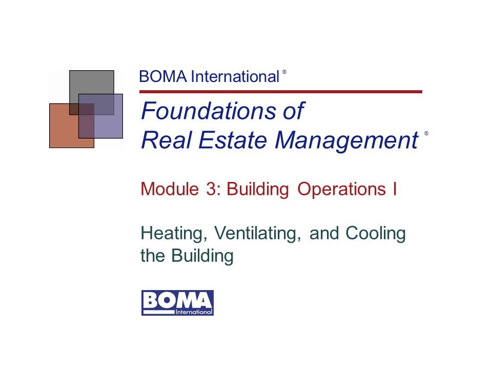 Foundations of Real Estate Management BOMA International ® Module 3: Building Operations I Heating, Ventilating, and Cooling the Building ®