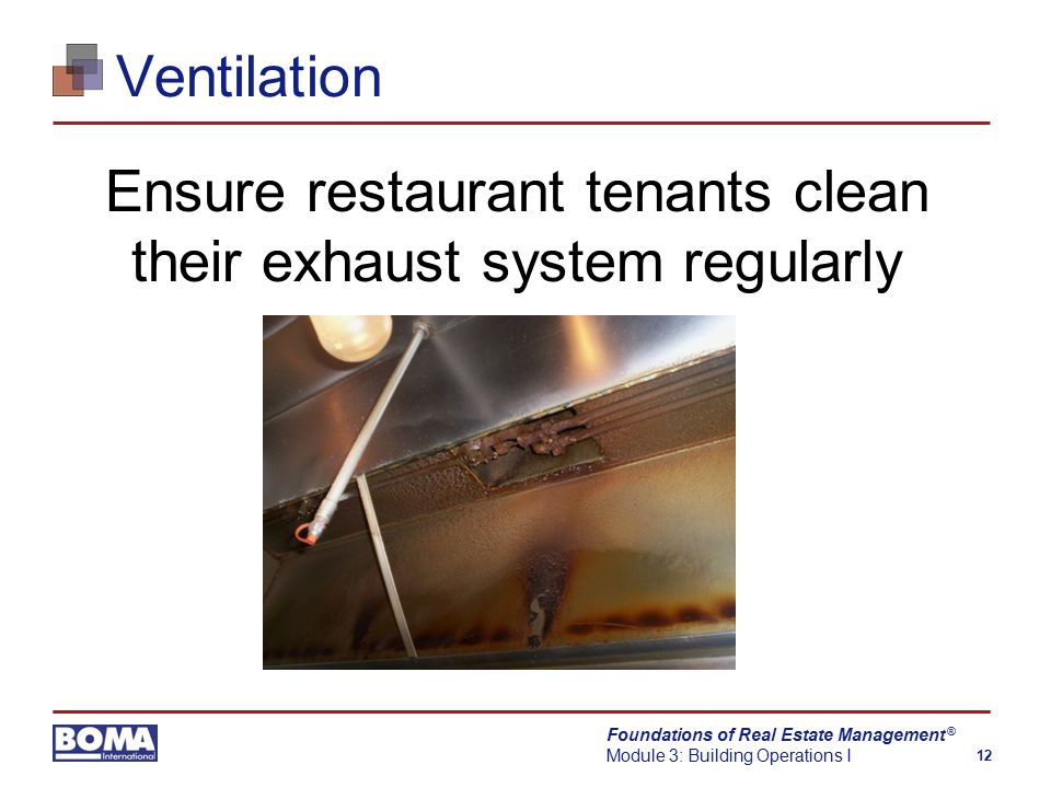 Foundations of Real Estate Management Module 3: Building Operations I 12 ® Ventilation Ensure restaurant tenants clean their exhaust system regularly