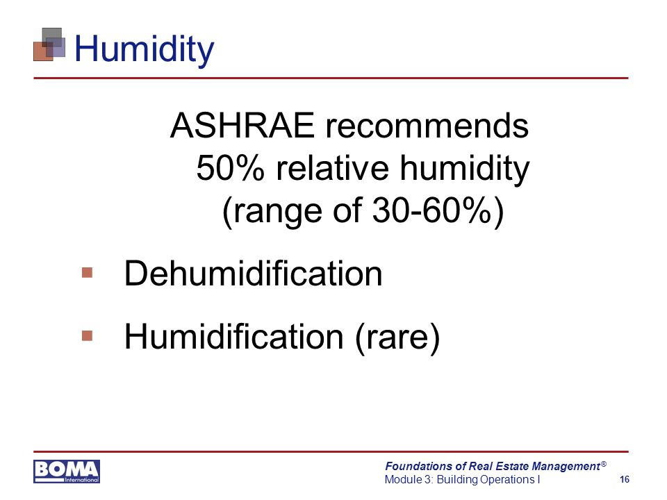 Foundations of Real Estate Management Module 3: Building Operations I 16 ® Humidity ASHRAE recommends 50% relative humidity (range of 30-60%)  Dehumidification  Humidification (rare)