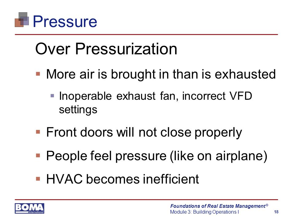 Foundations of Real Estate Management Module 3: Building Operations I 18 ® Pressure Over Pressurization  More air is brought in than is exhausted  Inoperable exhaust fan, incorrect VFD settings  Front doors will not close properly  People feel pressure (like on airplane)  HVAC becomes inefficient