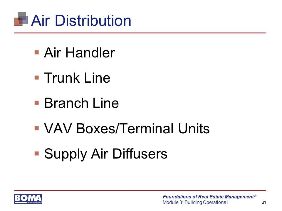 Foundations of Real Estate Management Module 3: Building Operations I 21 ® Air Distribution  Air Handler  Trunk Line  Branch Line  VAV Boxes/Terminal Units  Supply Air Diffusers