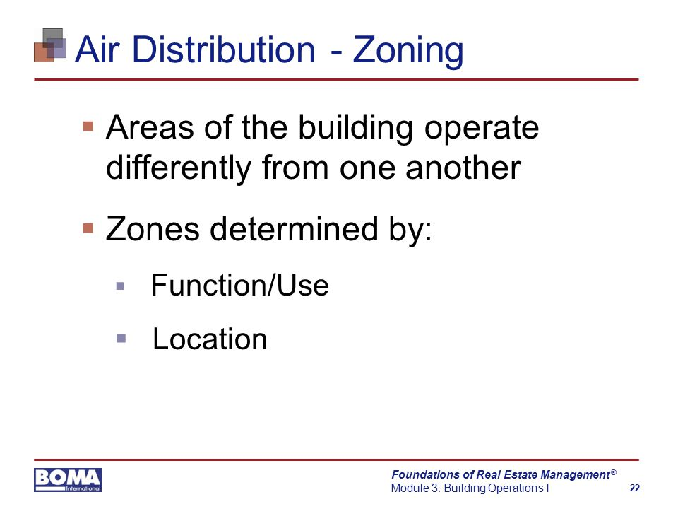 Foundations of Real Estate Management Module 3: Building Operations I 22 ® Air Distribution - Zoning  Areas of the building operate differently from one another  Zones determined by:  Function/Use  Location