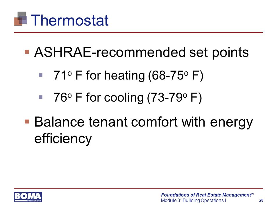 Foundations of Real Estate Management Module 3: Building Operations I 28 ® Thermostat  ASHRAE-recommended set points  71 o F for heating (68-75 o F)  76 o F for cooling (73-79 o F)  Balance tenant comfort with energy efficiency