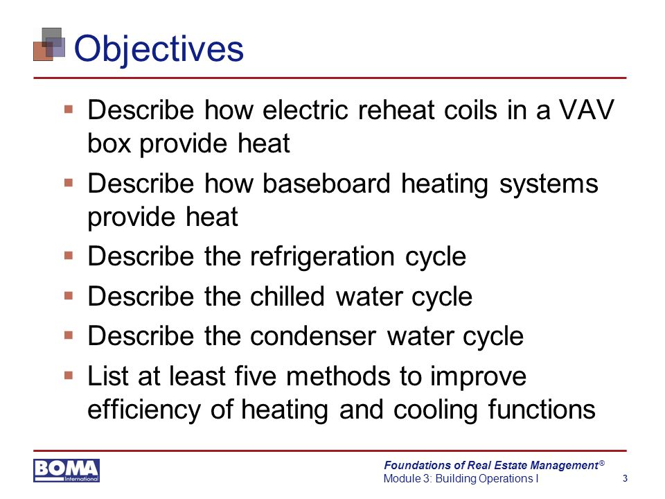 Foundations of Real Estate Management Module 3: Building Operations I 3 ® Objectives  Describe how electric reheat coils in a VAV box provide heat  Describe how baseboard heating systems provide heat  Describe the refrigeration cycle  Describe the chilled water cycle  Describe the condenser water cycle  List at least five methods to improve efficiency of heating and cooling functions