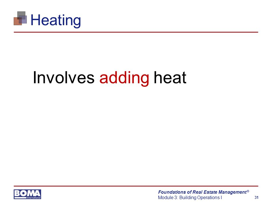 Foundations of Real Estate Management Module 3: Building Operations I 31 ® Heating Involves adding heat