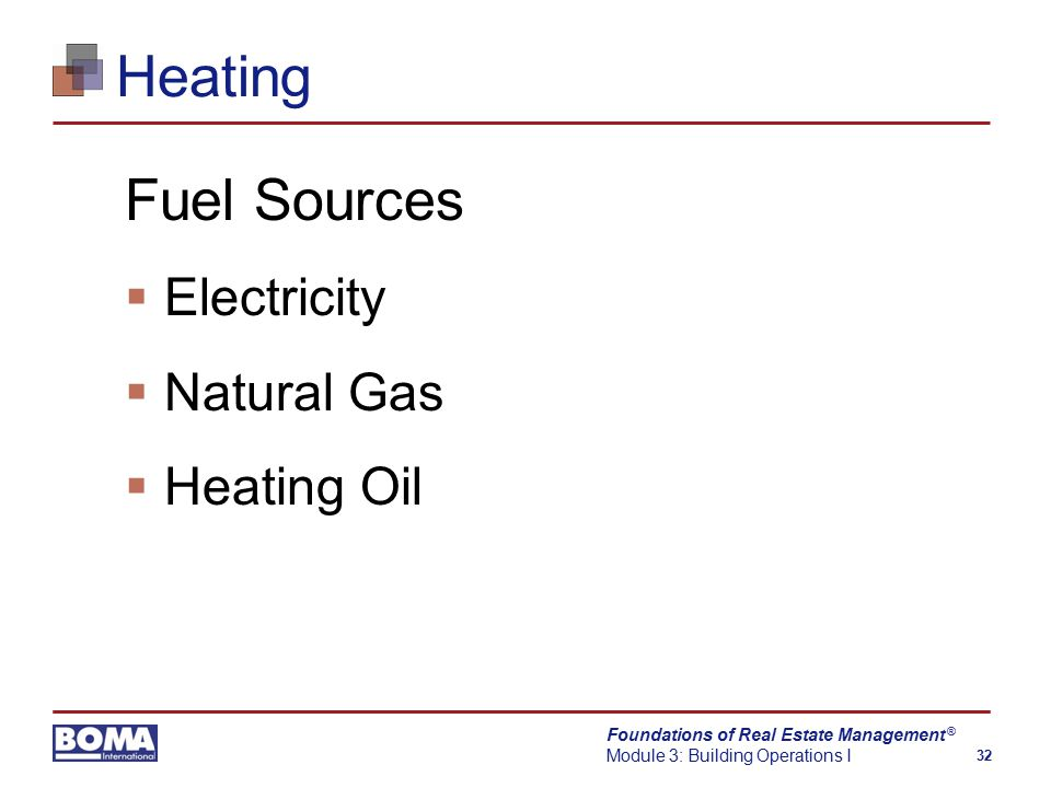Foundations of Real Estate Management Module 3: Building Operations I 32 ® Heating Fuel Sources  Electricity  Natural Gas  Heating Oil
