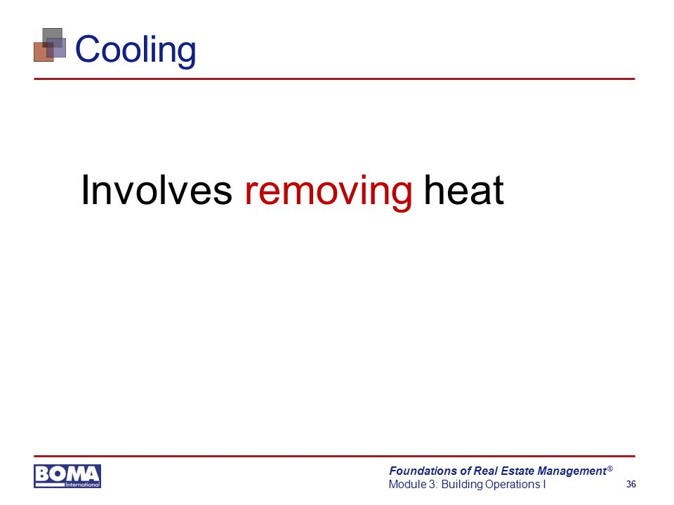 Foundations of Real Estate Management Module 3: Building Operations I 36 ® Cooling Involves removing heat