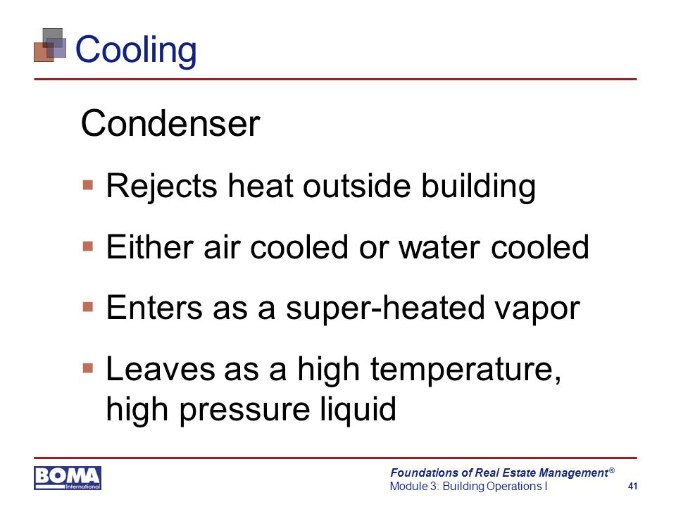 Foundations of Real Estate Management Module 3: Building Operations I 41 ® Cooling Condenser  Rejects heat outside building  Either air cooled or water cooled  Enters as a super-heated vapor  Leaves as a high temperature, high pressure liquid
