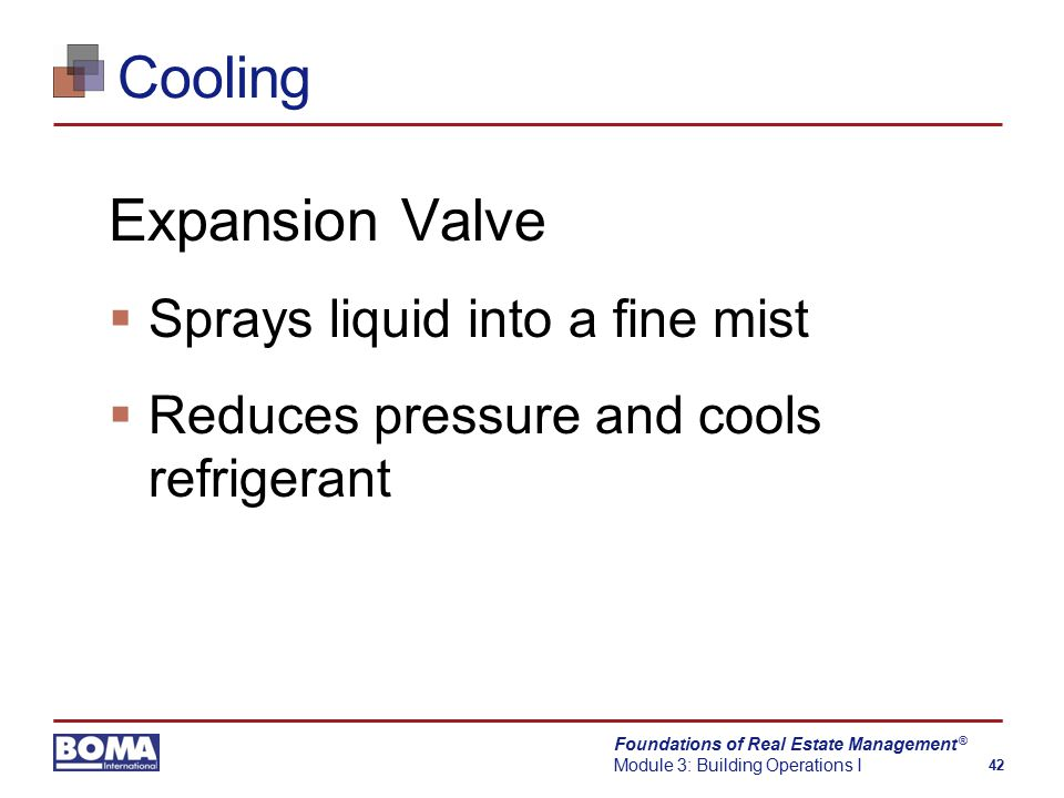 Foundations of Real Estate Management Module 3: Building Operations I 42 ® Cooling Expansion Valve  Sprays liquid into a fine mist  Reduces pressure and cools refrigerant
