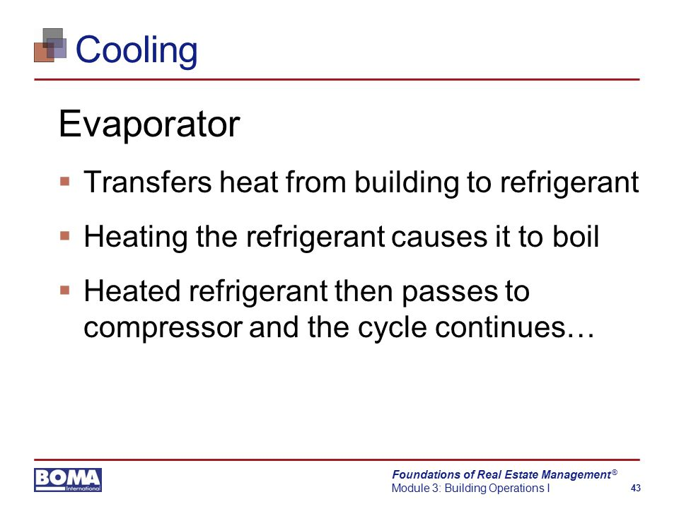 Foundations of Real Estate Management Module 3: Building Operations I 43 ® Cooling Evaporator  Transfers heat from building to refrigerant  Heating the refrigerant causes it to boil  Heated refrigerant then passes to compressor and the cycle continues…