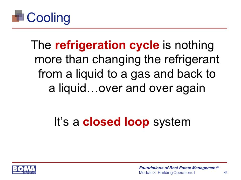 Foundations of Real Estate Management Module 3: Building Operations I 44 ® Cooling The refrigeration cycle is nothing more than changing the refrigerant from a liquid to a gas and back to a liquid…over and over again It's a closed loop system